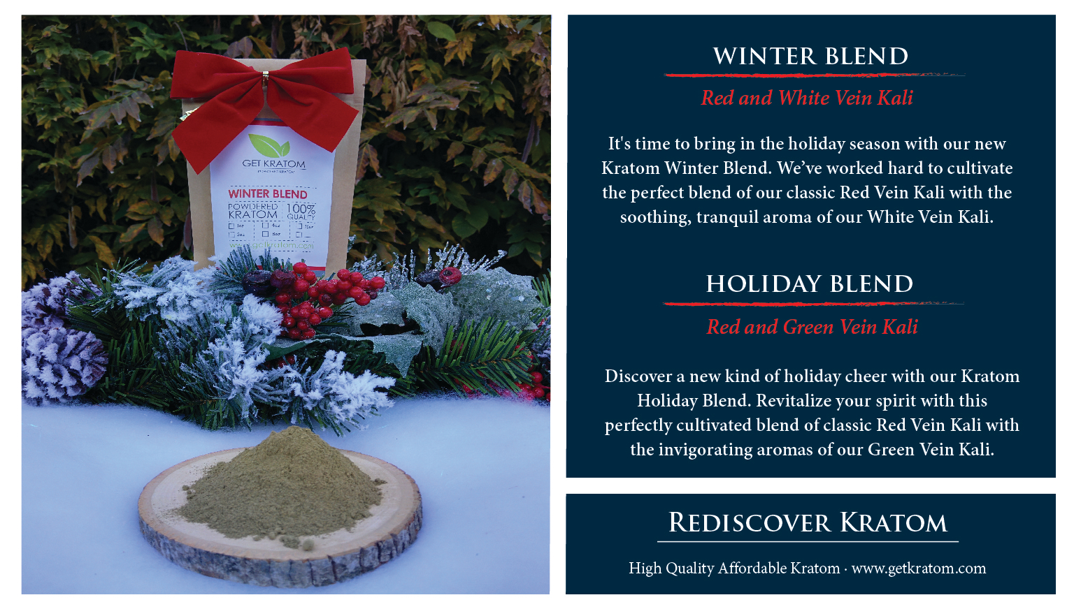 Discover a new kind of holiday cheer with our Kratom Holiday Blend. Revitalize your spirit with this perfectly cultivated blend of classic Red Vein Kali with the invigorating aromas of our Green Vein Kali. It's time to bring in the holiday season with our new Kratom Winter Blend. We've worked hard to cultivate the perfect blend of our classic Red Vein Kali with the soothing, tranquil aroma of our White Vein Kali. Take a break from the cold and warm up to this festive pairing, available for a limited time exclusively at Get Kratom.